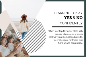 "blog header. White background with dark green border. On the left side there are two triangle images. One of a woman facing away looking out at the ocean, wearing a cream sweater and brown hat. The other image of a mom and dad laying in bed cuddling their young child. The test in black: ""Learning to say yes and no confidently. When we stop filling our plate with people, places, and projects that we're not genuinely drawn to, we make room for the things that fulfill us and bring us joy."""